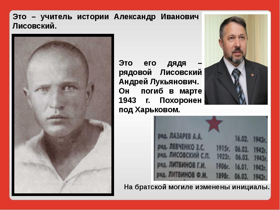 Это – учитель истории Александр Иванович Лисовский. Это его дядя – рядовой Ли...