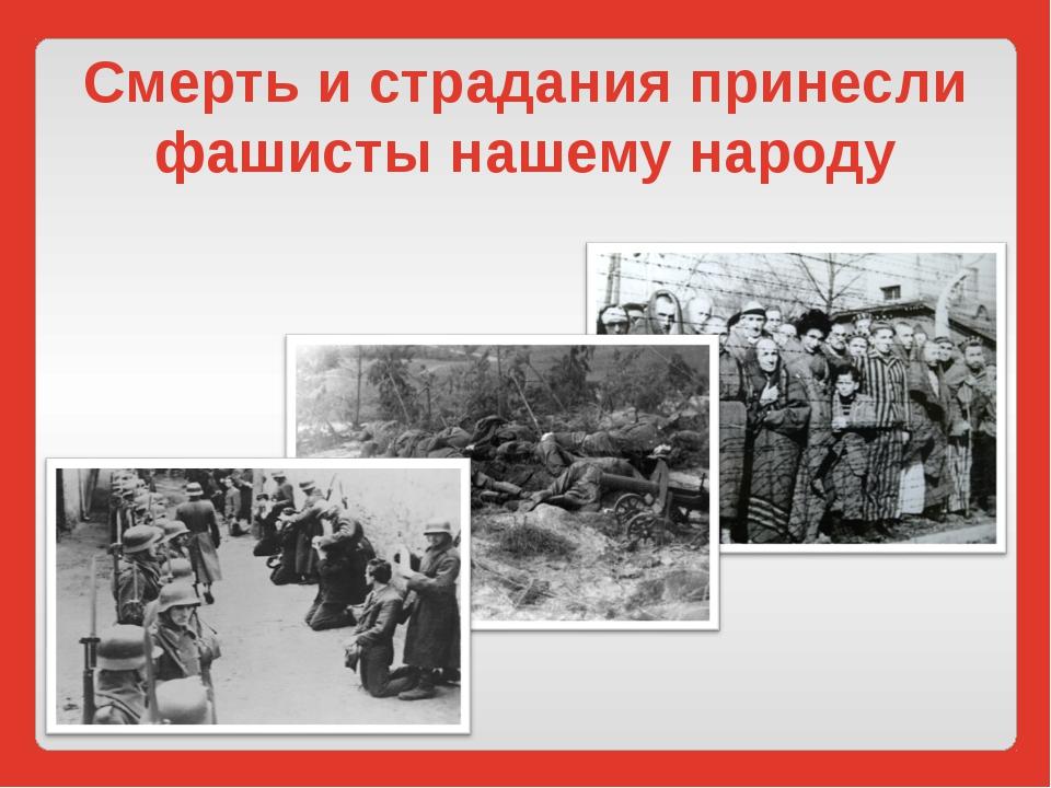 Смерть и страдания принесли фашисты нашему народу