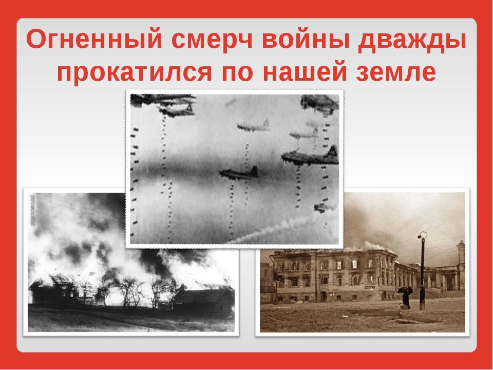 Огненный смерч войны дважды прокатился по нашей земле