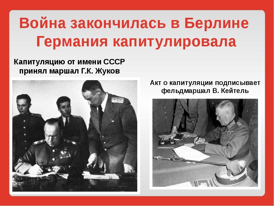 Война закончилась в Берлине Германия капитулировала Капитуляцию от имени СССР...