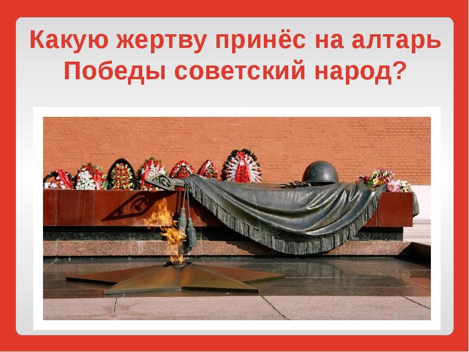 Какую жертву принёс на алтарь Победы советский народ?