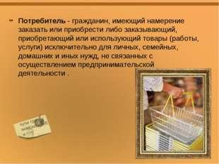 Потребитель - гражданин, имеющий намерение заказать или приобрести либо заказ