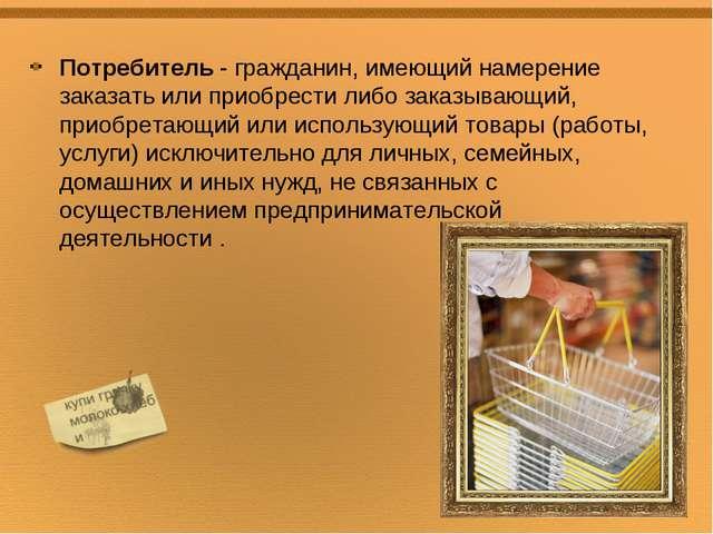 Потребитель - гражданин, имеющий намерение заказать или приобрести либо заказ...