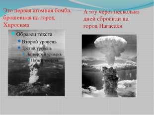 Это первая атомная бомба, брошенная на город Хиросима А эту через несколько