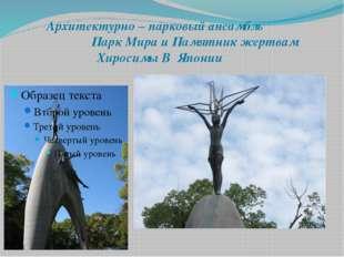 Архитектурно – парковый ансамбль Парк Мира и Памятник жертвам Хиросимы В Япо