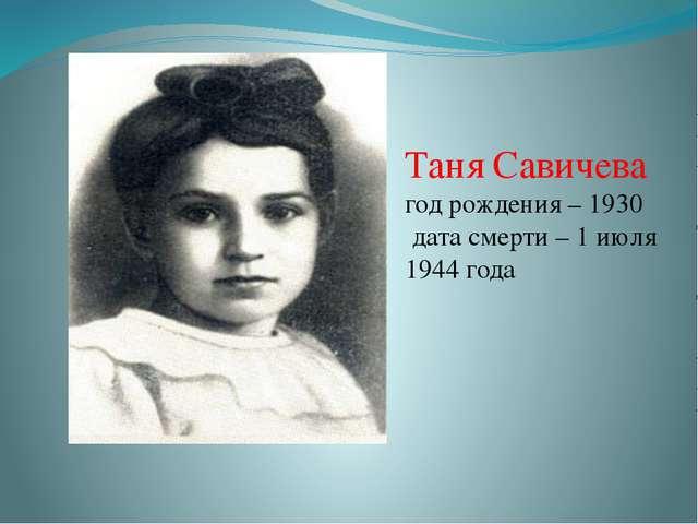Таня Савичева год рождения – 1930 дата смерти – 1 июля 1944 года