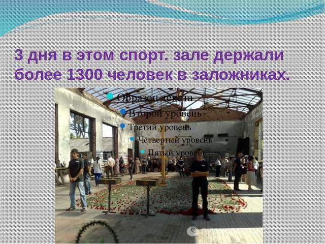 3 дня в этом спорт. зале держали более 1300 человек в заложниках.