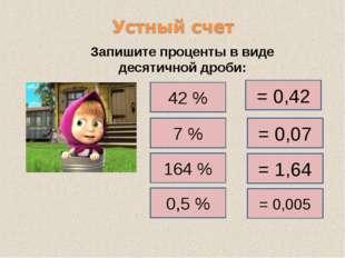 Запишите проценты в виде десятичной дроби: 42 % = 0,42 7 % 164 % 0,5 % = 0,07