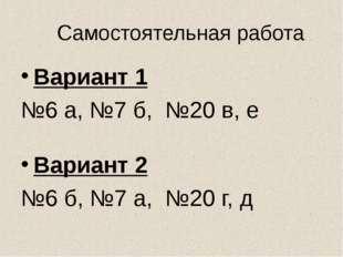 Самостоятельная работа Вариант 1 №6 а, №7 б, №20 в, е Вариант 2 №6 б, №7 а, №