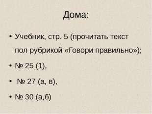 Дома: Учебник, стр. 5 (прочитать текст пол рубрикой «Говори правильно»); № 25