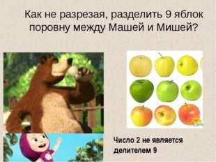 Как не разрезая, разделить 9 яблок поровну между Машей и Мишей? Число 2 не яв