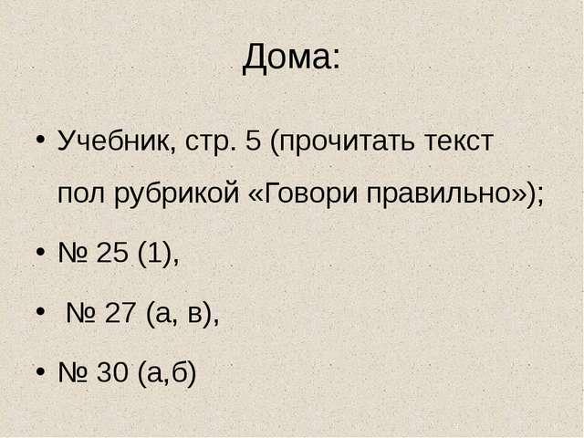 Дома: Учебник, стр. 5 (прочитать текст пол рубрикой «Говори правильно»); № 25...