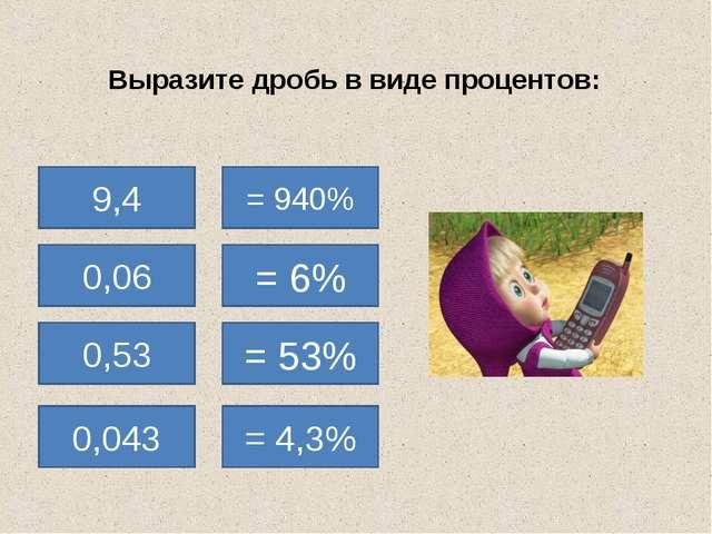 Выразите дробь в виде процентов: 9,4 = 940% 0,06 0,53 0,043 = 6% = 53% = 4,3%...