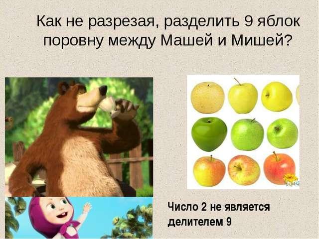 Как не разрезая, разделить 9 яблок поровну между Машей и Мишей? Число 2 не яв...