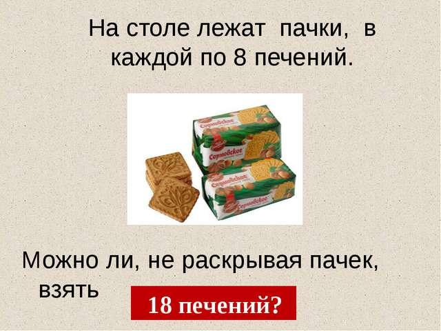На столе лежат пачки, в каждой по 8 печений. Можно ли, не раскрывая пачек, вз...