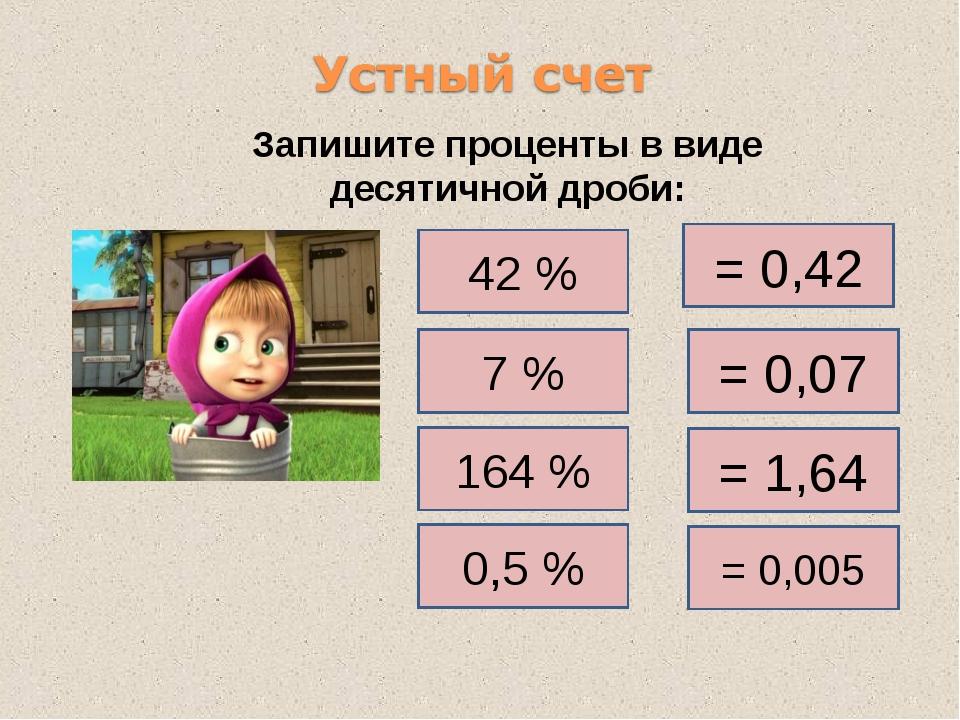 Запишите проценты в виде десятичной дроби: 42 % = 0,42 7 % 164 % 0,5 % = 0,07...