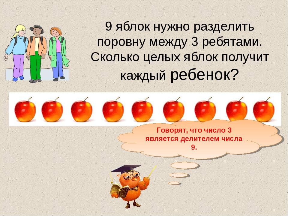 9 яблок нужно разделить поровну между 3 ребятами. Сколько целых яблок получит...