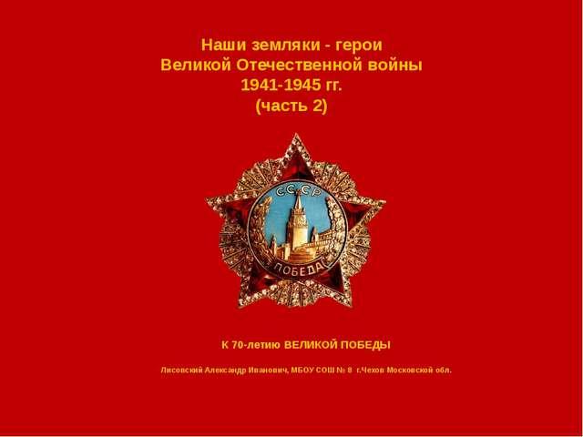 Наши земляки - герои Великой Отечественной войны 1941-1945 гг. (часть 2) К 70...