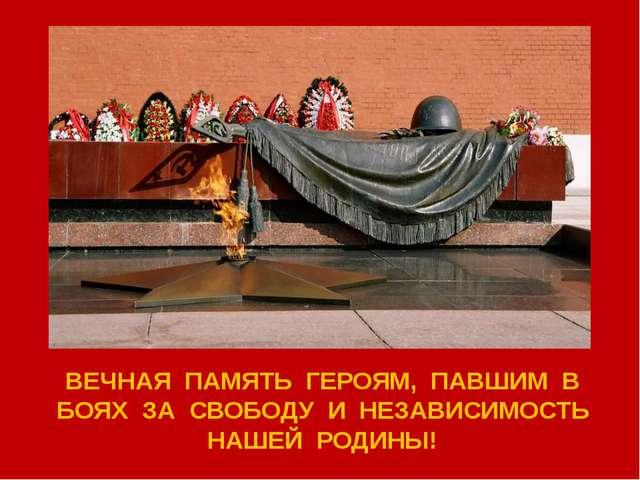 ВЕЧНАЯ ПАМЯТЬ ГЕРОЯМ, ПАВШИМ В БОЯХ ЗА СВОБОДУ И НЕЗАВИСИМОСТЬ НАШЕЙ РОДИНЫ!
