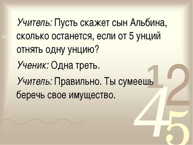 Учитель:Пусть скажет сын Альбина, сколько останется, если от 5 унций отнять...