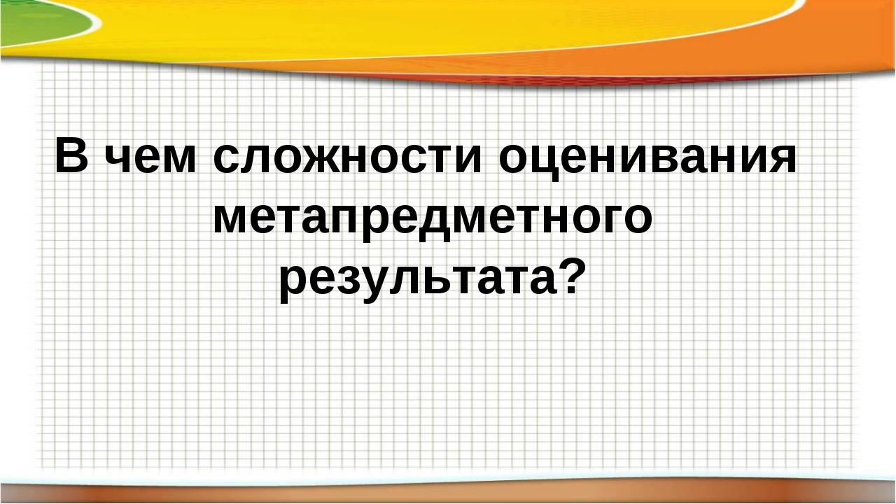 В чем сложности оценивания метапредметного результата?