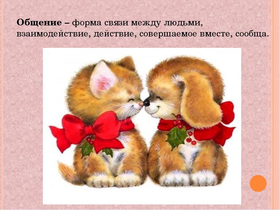 Общение – форма связи между людьми, взаимодействие, действие, совершаемое вме...