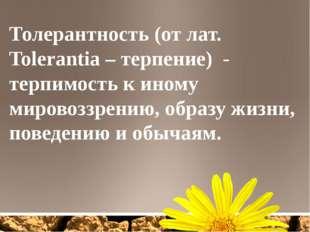 Толерантность (от лат. Tolerantia – терпение) - терпимость к иному мировоззре
