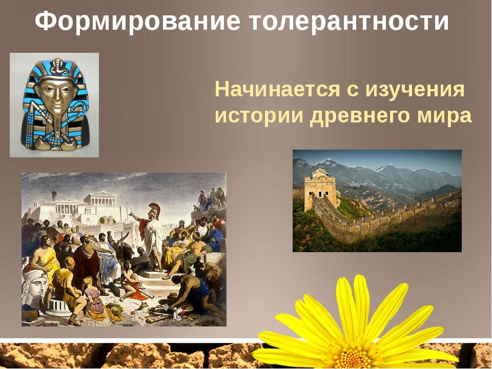 Формирование толерантности Начинается с изучения истории древнего мира