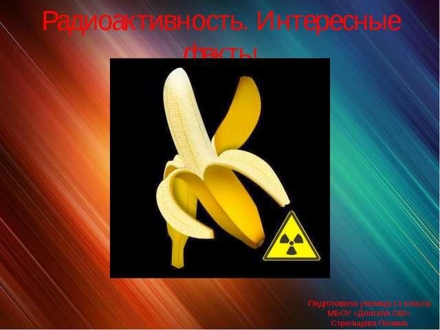 Радиоактивность. Интересные факты Подготовила ученица 11 класса МБОУ «Донская...