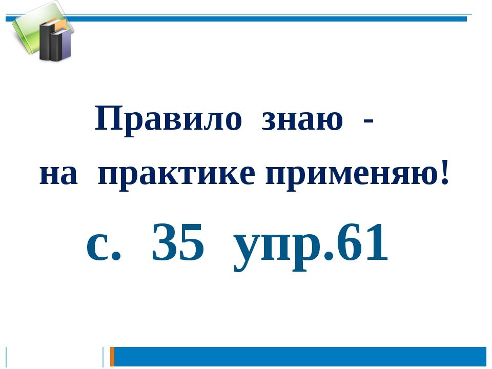 Правило знаю - на практике применяю! с. 35 упр.61