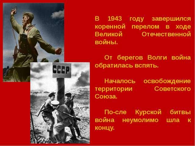 В 1943 году завершился коренной перелом в ходе Великой Отечественной войны....