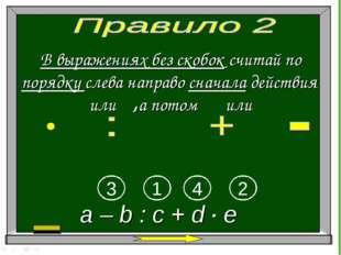 В выражениях без скобок считай по порядку слева направо сначала действия или