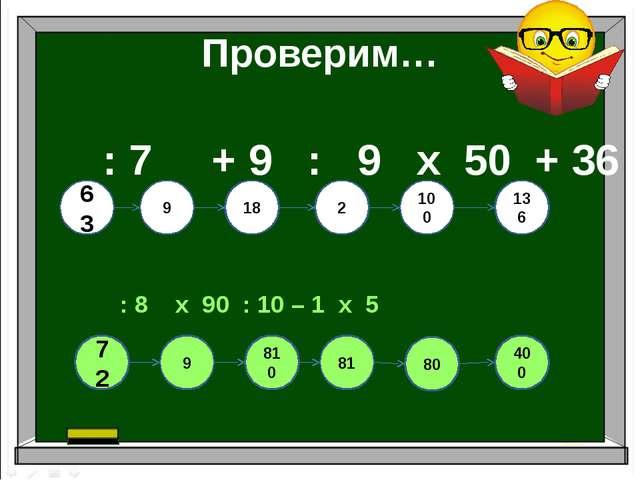 Проверим… : 7 + 9 : 9 х 50 + 36 : 8 х 90 : 10 – 1 х 5 810 63 9 18 2 100 136 9...