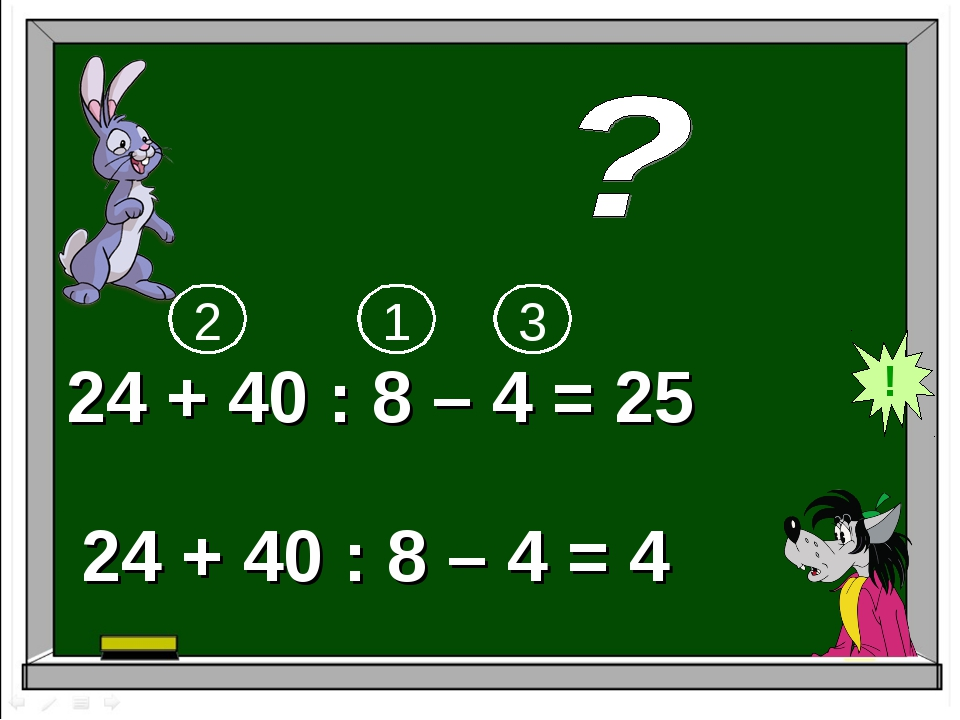 24 + 40 : 8 – 4 = 25 24 + 40 : 8 – 4 = 4 ! 1 2 3