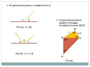 β α Рис.(а) α = 3β α γ β Рис.(б) α + γ = β 1. По данным рисунка а, б найдите