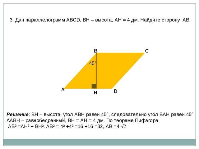 3. Дан параллелограмм АВСD, ВН – высота, АН = 4 дм. Найдите сторону АВ. А В Н...