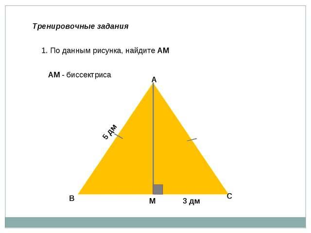 Тренировочные задания В А С М 1. По данным рисунка, найдите АМ 5 дм 3 дм АМ -...