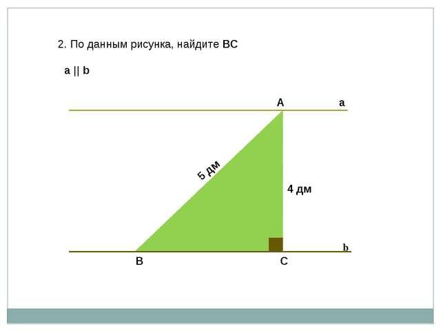 2. По данным рисунка, найдите ВС а    b А В С 5 дм 4 дм а b