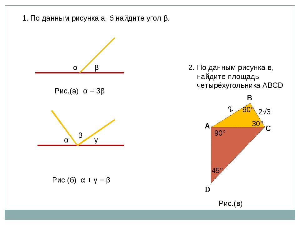 β α Рис.(а) α = 3β α γ β Рис.(б) α + γ = β 1. По данным рисунка а, б найдите...