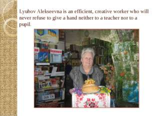 Lyubov Alekseevna is an efficient, creative worker who will never refuse to g