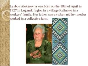 Lyubov Alekseevna was born on the 18th of April in 1927 in Lugansk region in