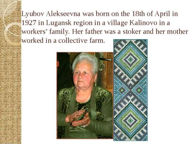 Lyubov Alekseevna was born on the 18th of April in 1927 in Lugansk region in...