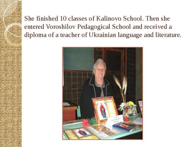 She finished 10 classes of Kalinovo School. Then she entered Voroshilov Pedag...