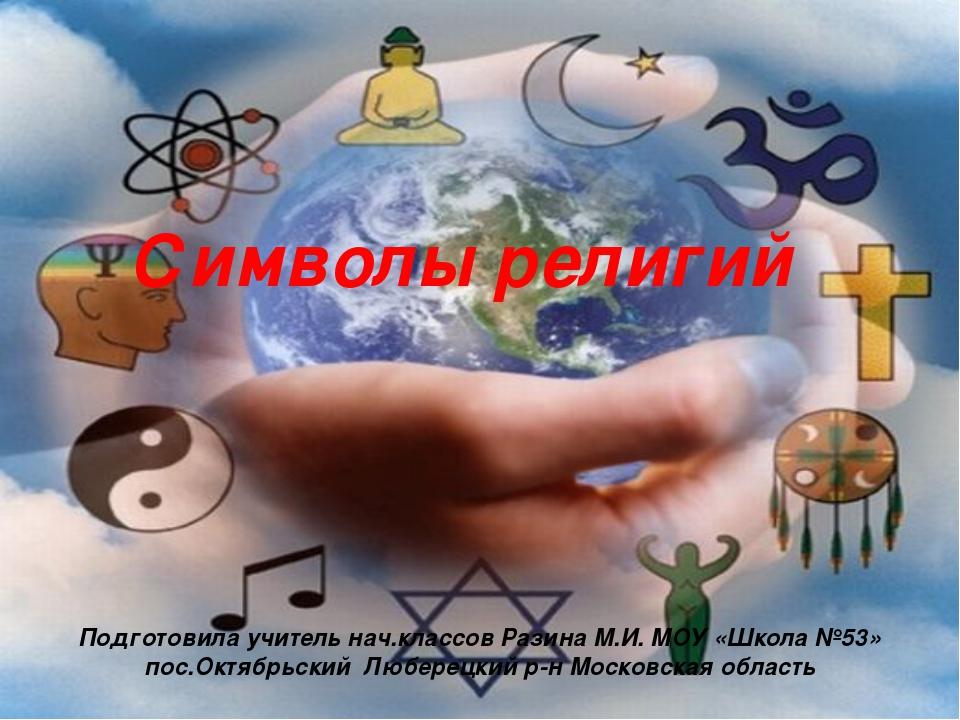 Символы религий Подготовила учитель нач.классов Разина М.И. МОУ «Школа №53» п...