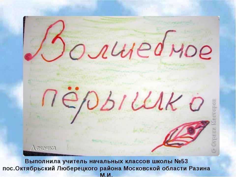 Выполнила учитель начальных классов школы №53 пос.Октябрьский Люберецкого рай...