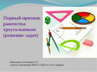 Первый признак равенства треугольников (решение задач) Выполнила: Клепченко Т