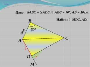 ∠MDC, AD. А D C B ? ? 10см 70° ∆АВC = ∆ ADC, ∠ABC = 70°, AB = 10см. M Дано: