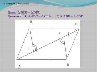 Дано: ∆ BEC = ∆ DFA Доказать: 1) ∆ ABC = ∆ CDA 2) ∆ ABE = ∆ CDF F В тетрадях