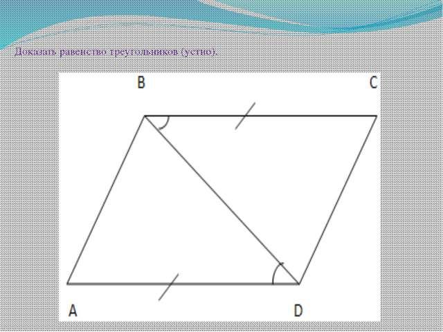 Доказать равенство треугольников (устно).