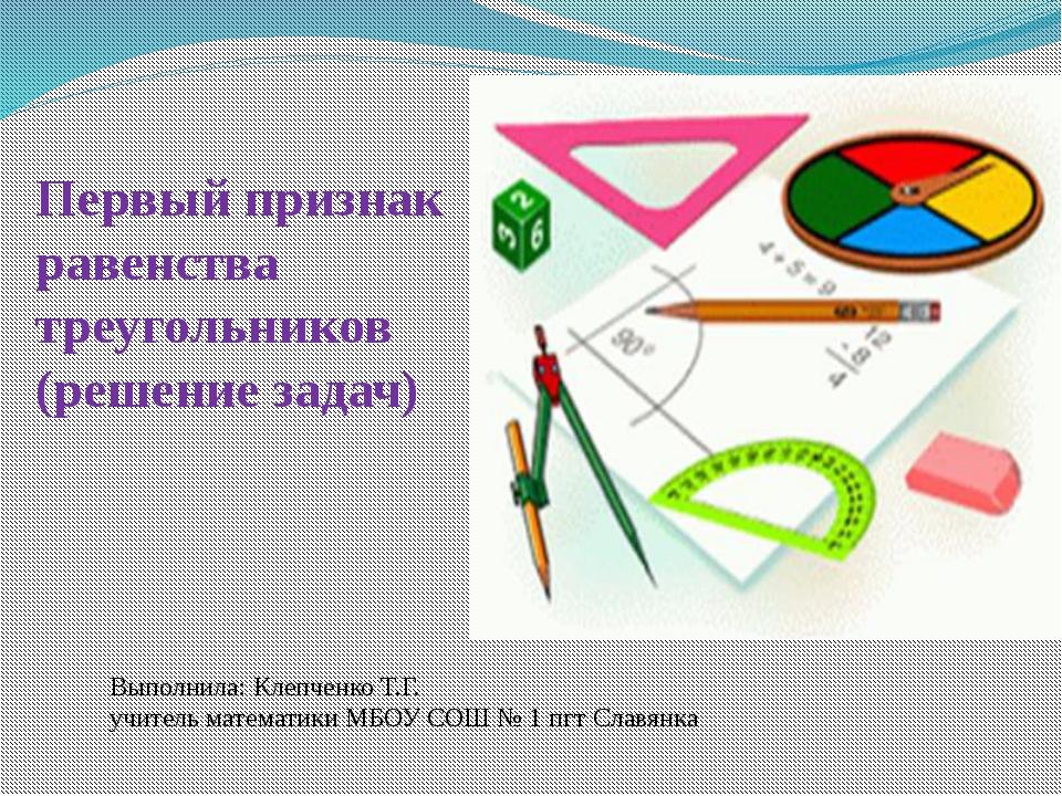 Первый признак равенства треугольников (решение задач) Выполнила: Клепченко Т...